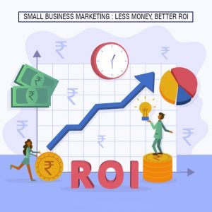Small Business Marketing: Less Money, Better ROI